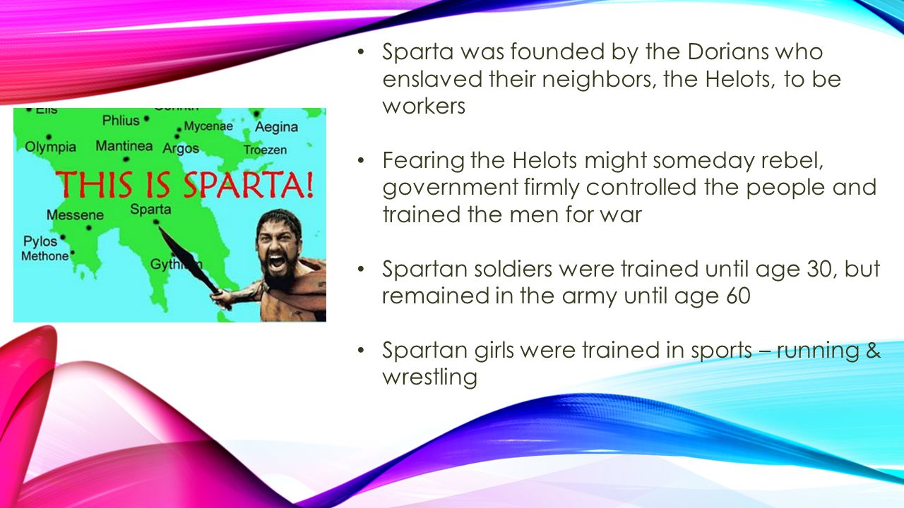 Sparta was founded by the Dorians who enslaved their neighbors, the Helots, to be workers