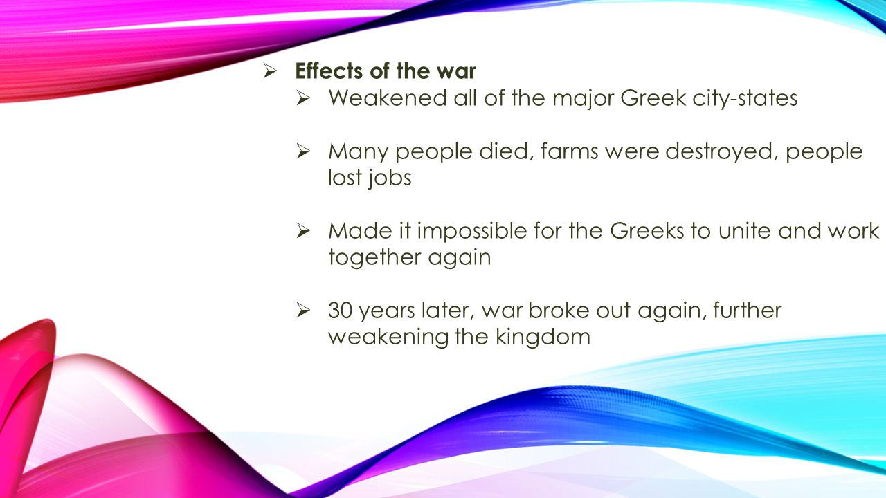 Effects of the war Weakened all of the major Greek city-states. Many people died, farms were destroyed, people lost jobs.
