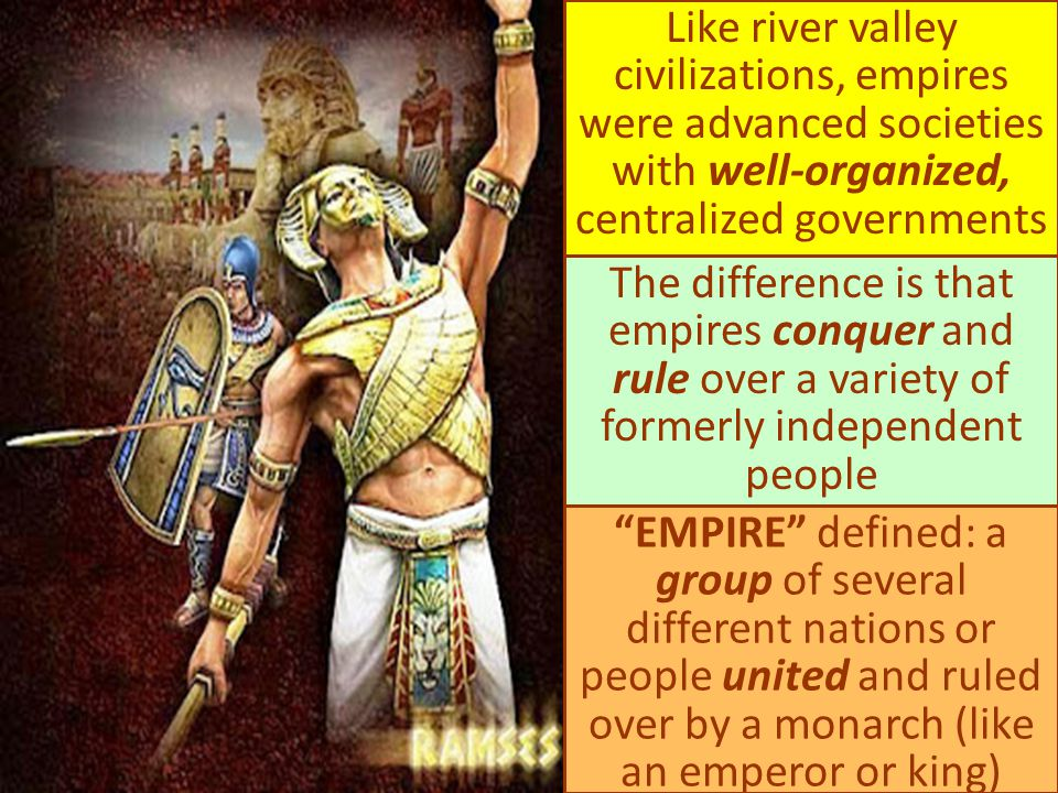Like river valley civilizations, empires were advanced societies with well-organized, centralized governments