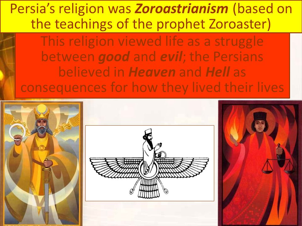 Persia's religion was Zoroastrianism (based on the teachings of the prophet Zoroaster)