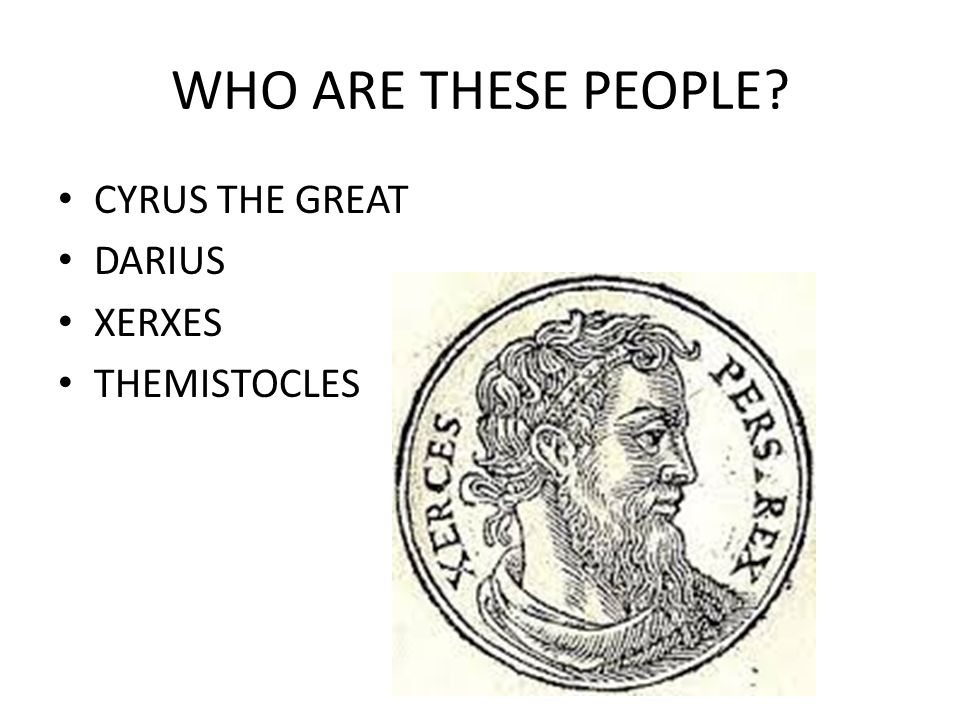 WHO ARE THESE PEOPLE CYRUS THE GREAT DARIUS XERXES THEMISTOCLES
