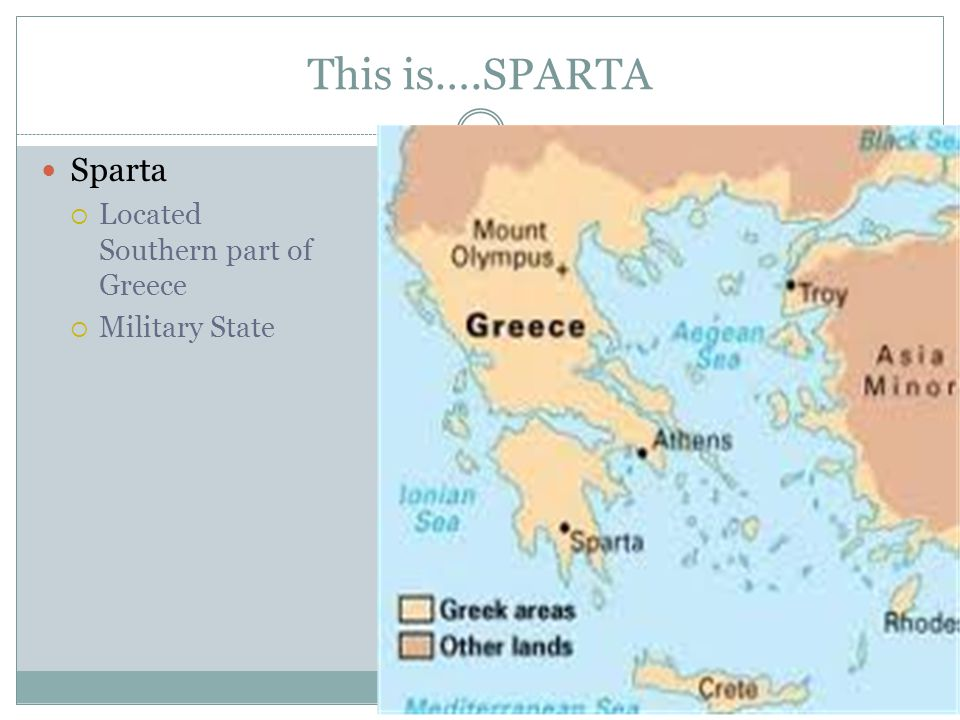 This is….SPARTA Sparta Located Southern part of Greece Military State