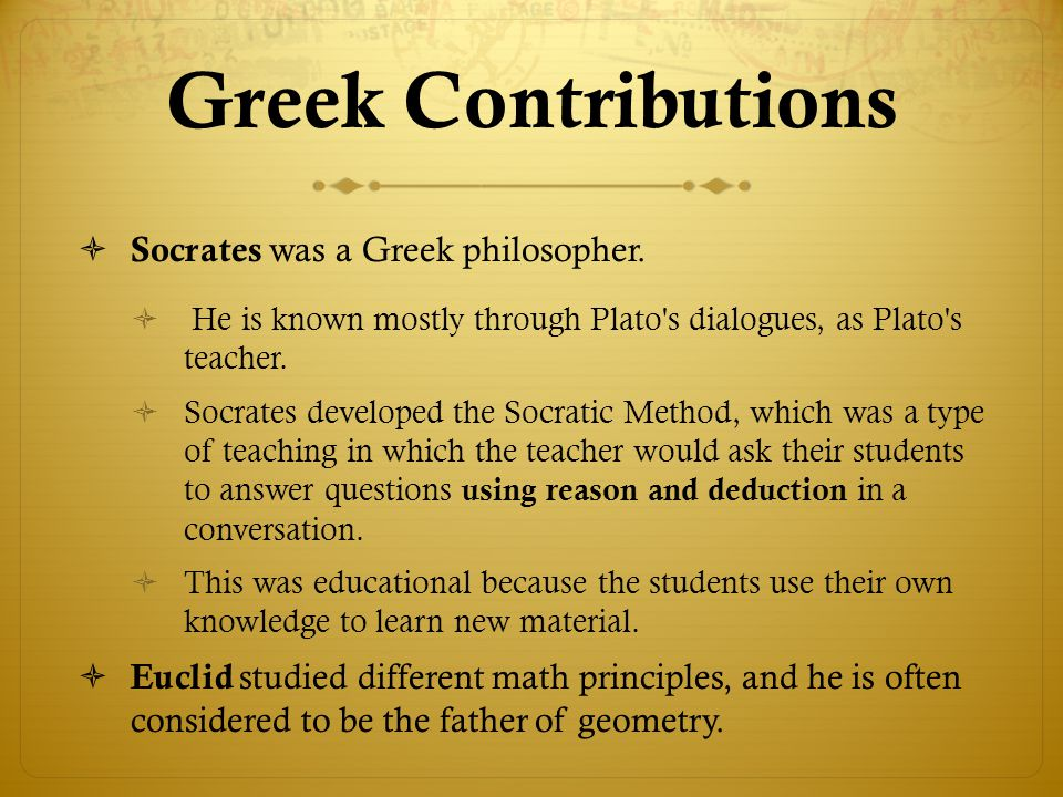 Greek Contributions Socrates was a Greek philosopher.