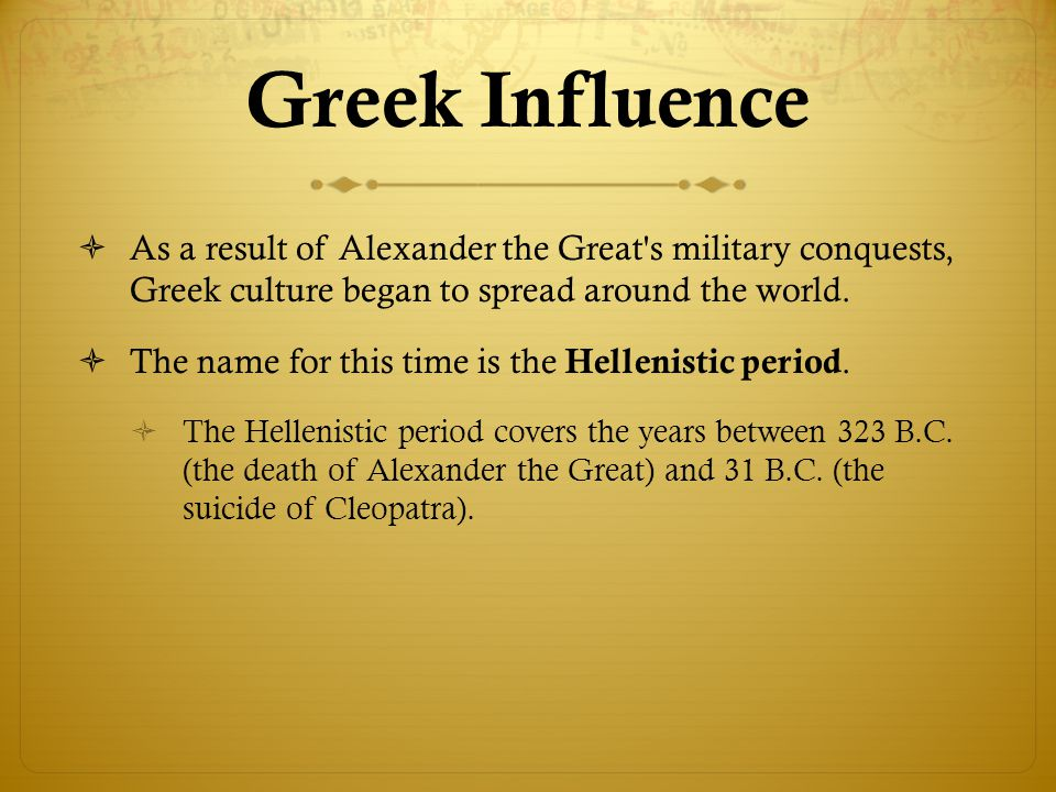 Greek Influence As a result of Alexander the Great s military conquests, Greek culture began to spread around the world.