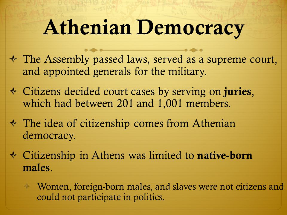 Athenian Democracy The Assembly passed laws, served as a supreme court, and appointed generals for the military.