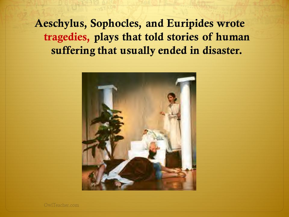 Aeschylus, Sophocles, and Euripides wrote tragedies, plays that told stories of human suffering that usually ended in disaster.