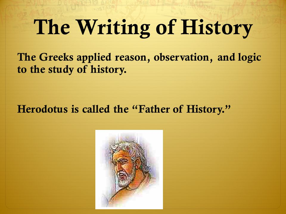 The Writing of History The Greeks applied reason, observation, and logic to the study of history.