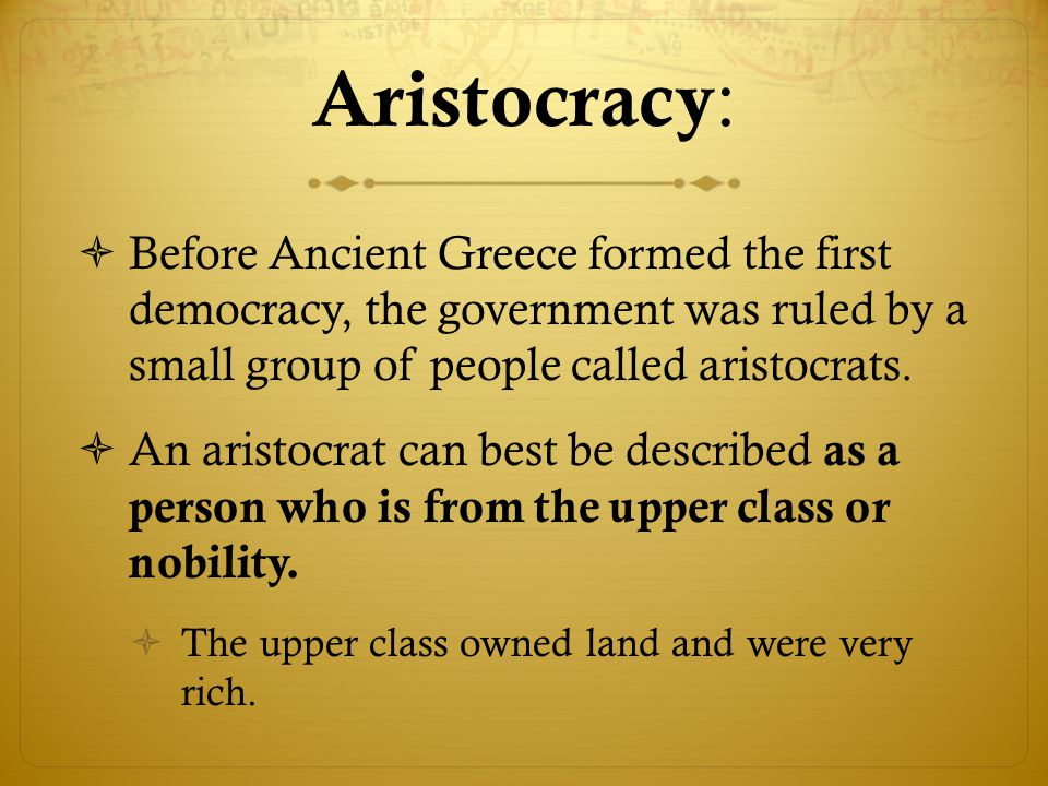 Aristocracy: Before Ancient Greece formed the first democracy, the government was ruled by a small group of people called aristocrats.