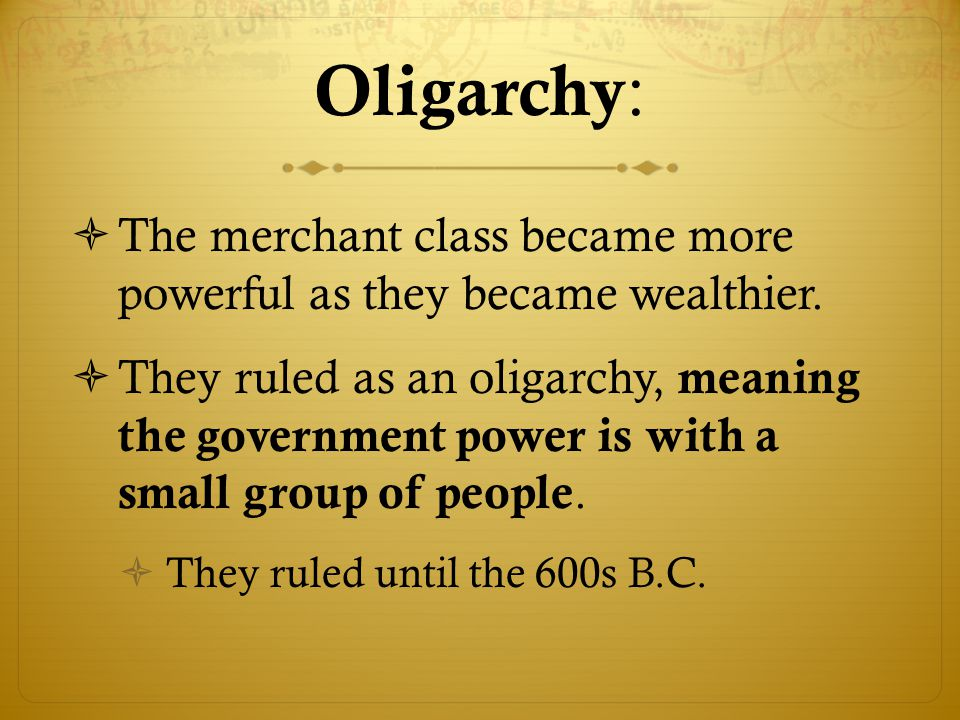 Oligarchy: The merchant class became more powerful as they became wealthier.