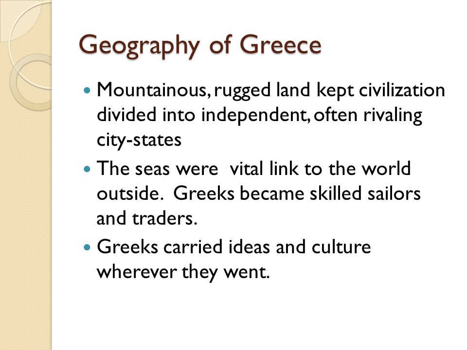 Geography of Greece Mountainous, rugged land kept civilization divided into independent, often rivaling city-states.