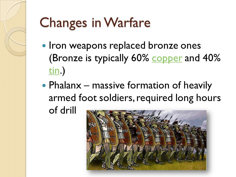 Changes in Warfare Iron weapons replaced bronze ones (Bronze is typically 60% copper and 40% tin.)