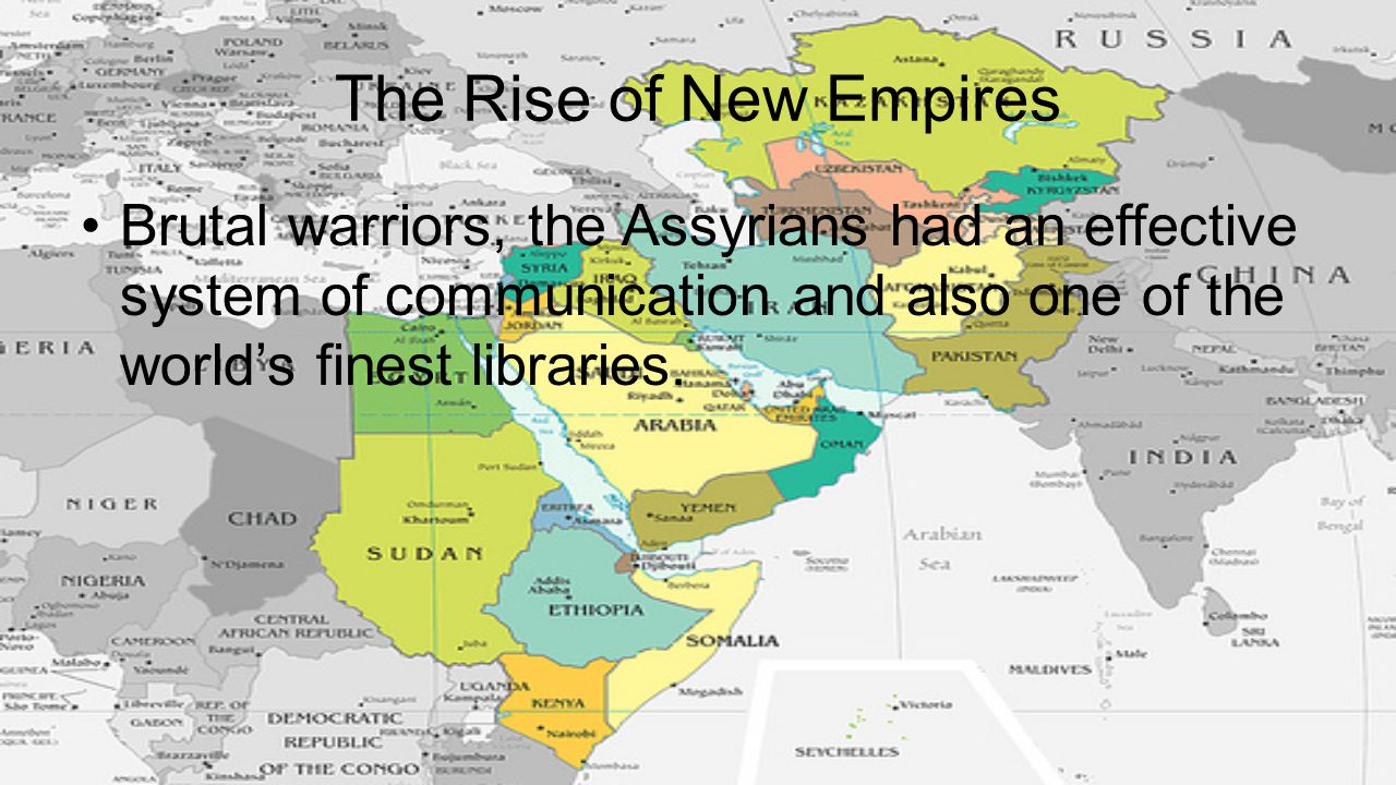 The Rise of New Empires Brutal warriors, the Assyrians had an effective system of communication and also one of the world's finest libraries.