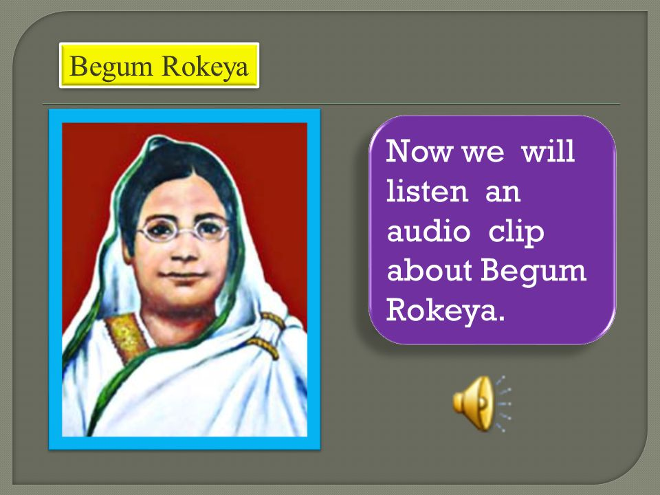 Now we will listen an audio clip about Begum Rokeya.