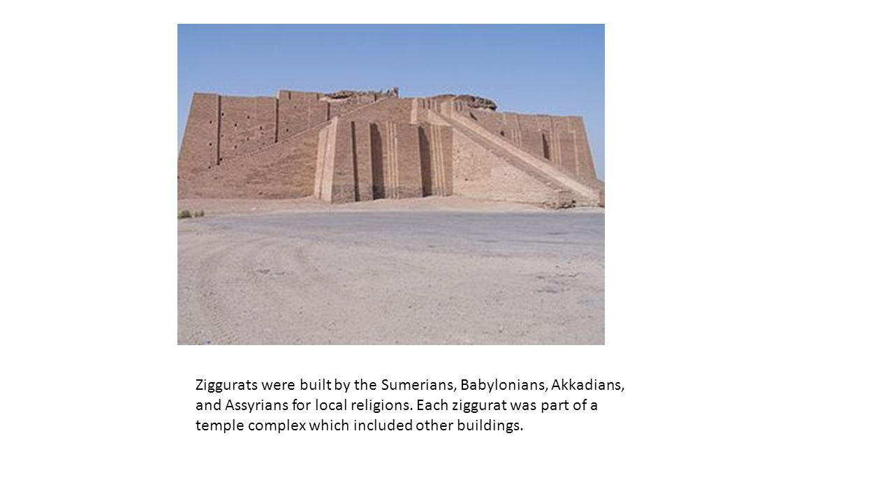 Ziggurats were built by the Sumerians, Babylonians, Akkadians, and Assyrians for local religions.