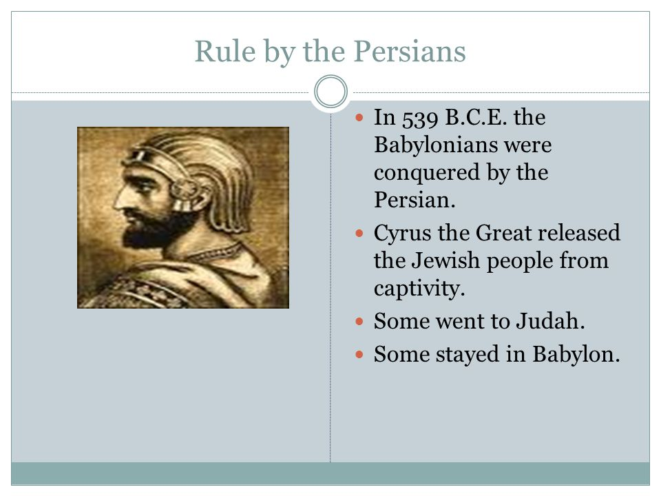 Rule by the Persians In 539 B.C.E. the Babylonians were conquered by the Persian. Cyrus the Great released the Jewish people from captivity.