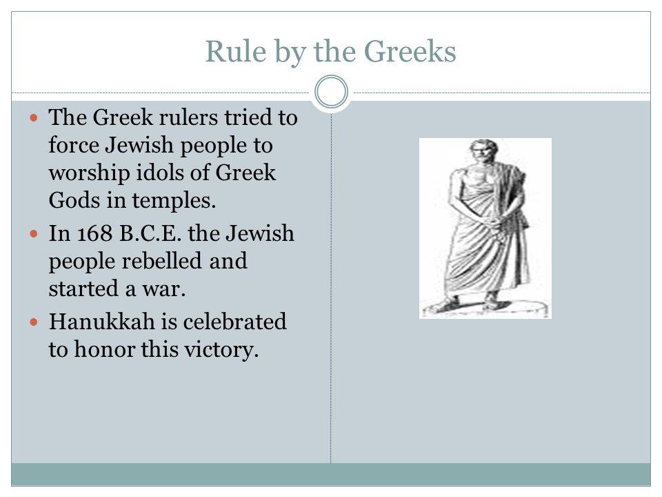 Rule by the Greeks The Greek rulers tried to force Jewish people to worship idols of Greek Gods in temples.