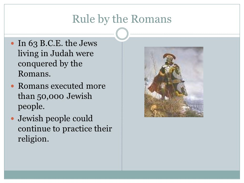 Rule by the Romans In 63 B.C.E. the Jews living in Judah were conquered by the Romans. Romans executed more than 50,000 Jewish people.
