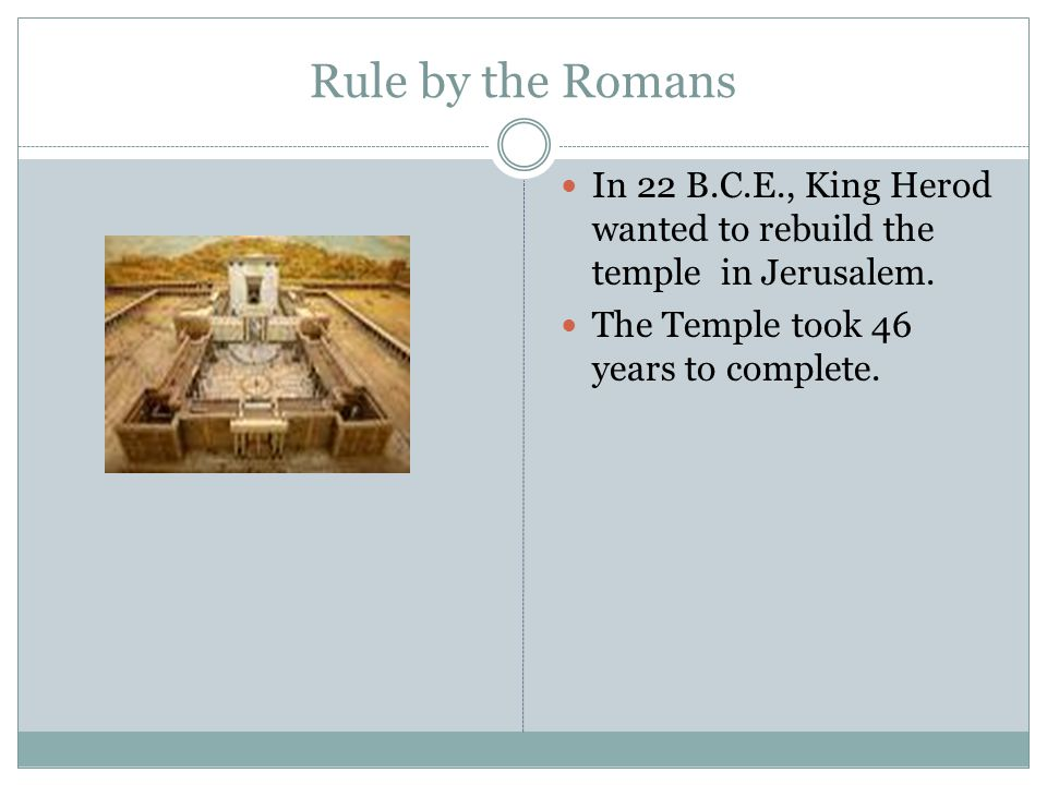 Rule by the Romans In 22 B.C.E., King Herod wanted to rebuild the temple in Jerusalem.