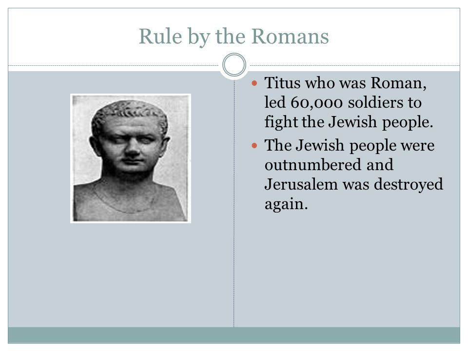 Rule by the Romans Titus who was Roman, led 60,000 soldiers to fight the Jewish people.