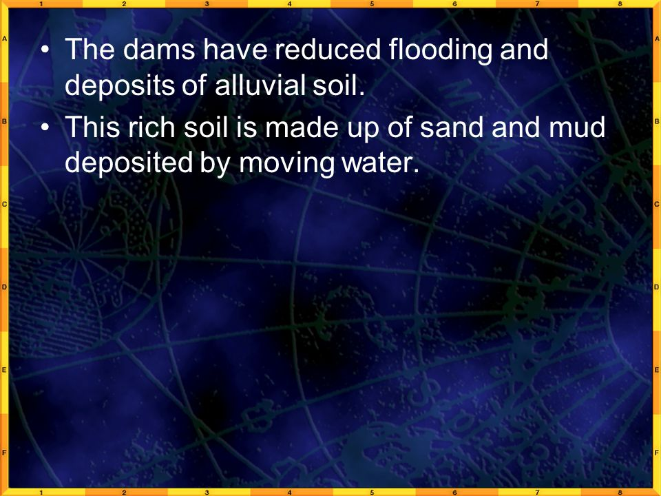 The dams have reduced flooding and deposits of alluvial soil.