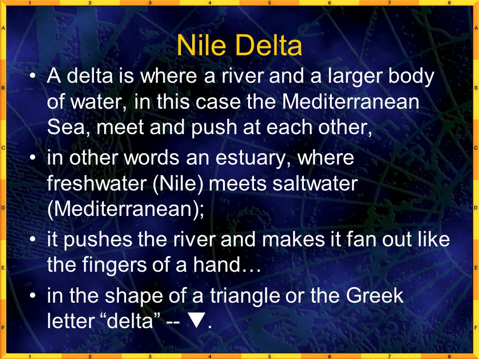 Nile Delta A delta is where a river and a larger body of water, in this case the Mediterranean Sea, meet and push at each other,