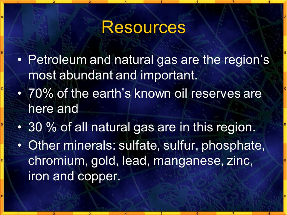 Resources Petroleum and natural gas are the region's most abundant and important. 70% of the earth's known oil reserves are here and.