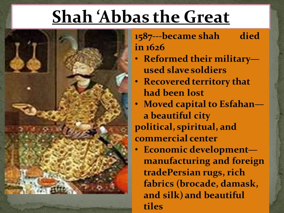 Shah 'Abbas the Great 1587---became shah died in 1626