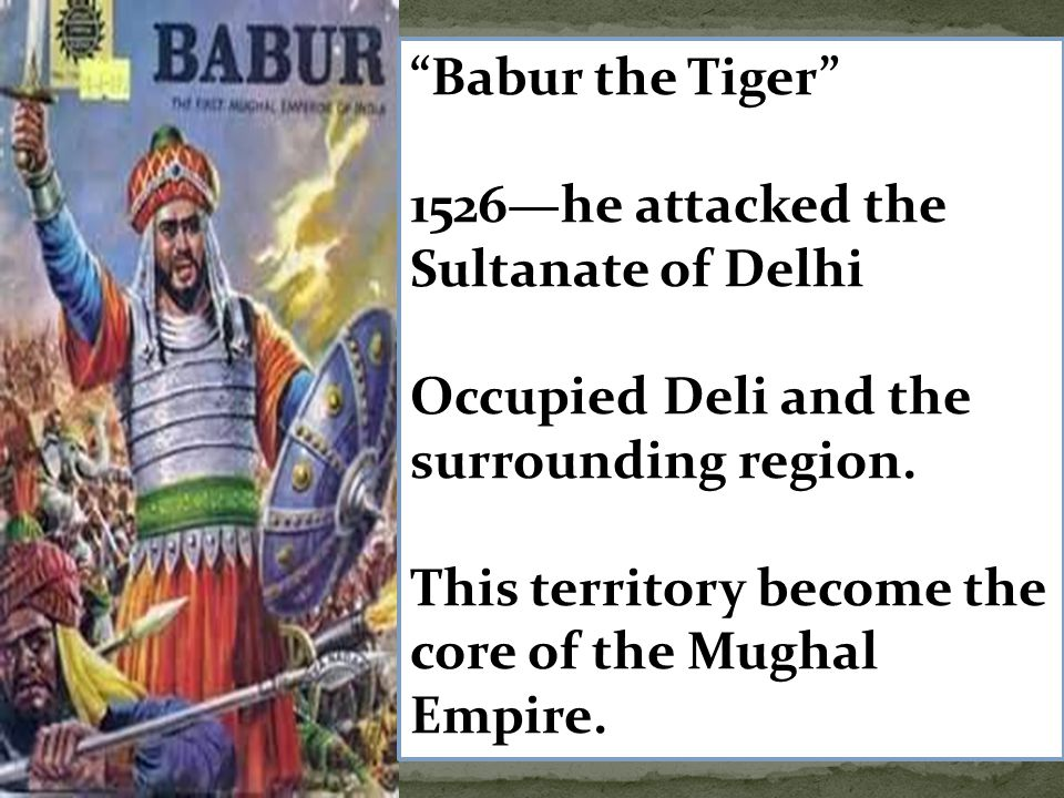 Babur the Tiger 1526—he attacked the Sultanate of Delhi. Occupied Deli and the surrounding region.