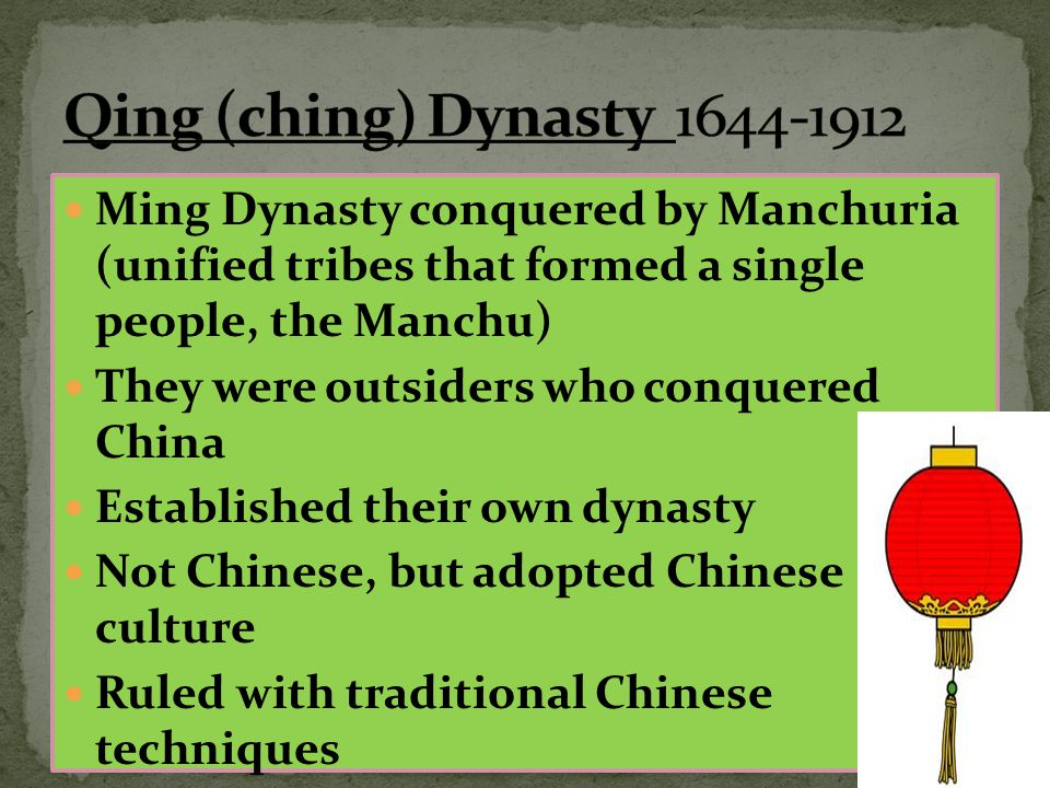 Qing (ching) Dynasty 1644-1912 Ming Dynasty conquered by Manchuria (unified tribes that formed a single people, the Manchu)