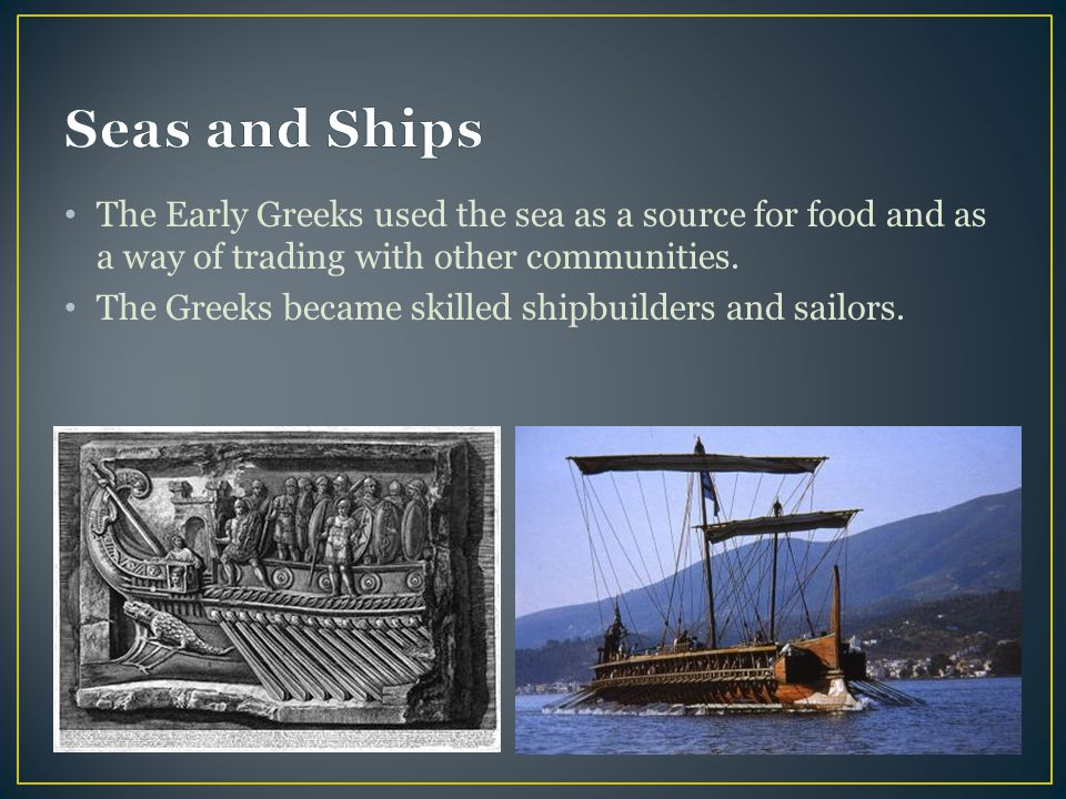 Seas and Ships The Early Greeks used the sea as a source for food and as a way of trading with other communities.