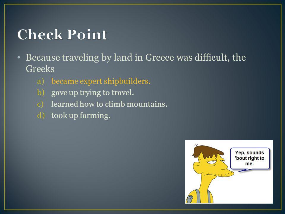 Check Point Because traveling by land in Greece was difficult, the Greeks. became expert shipbuilders.
