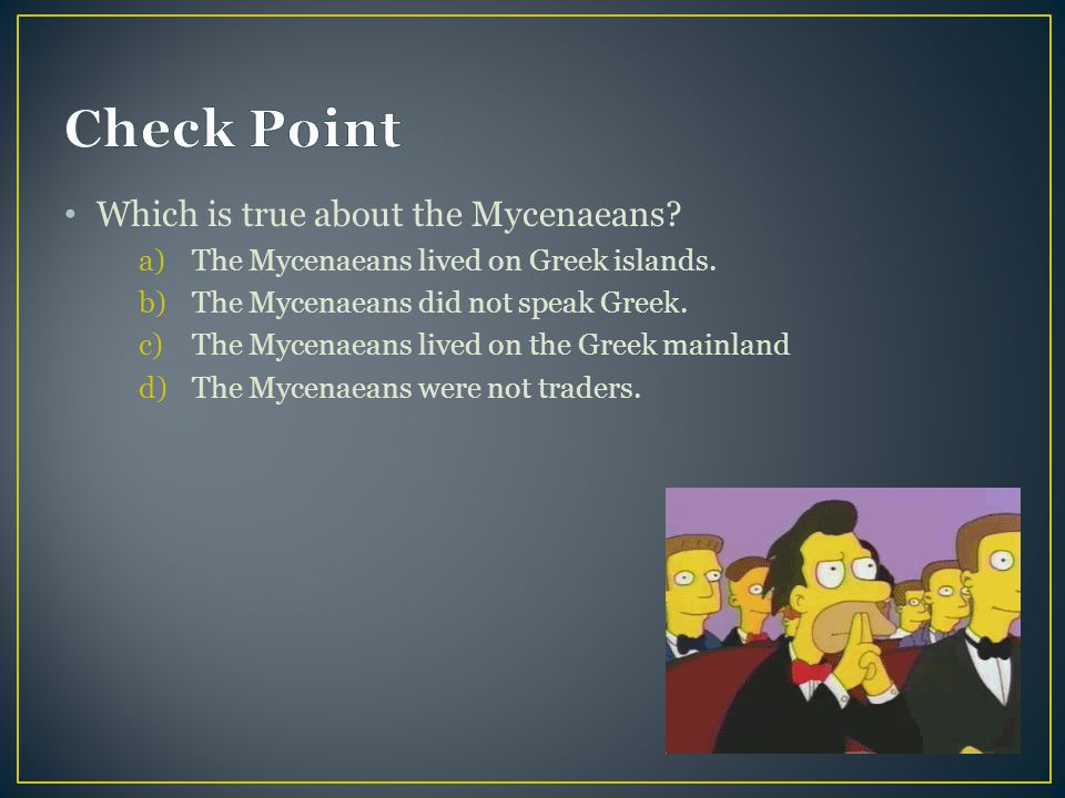 Check Point Which is true about the Mycenaeans