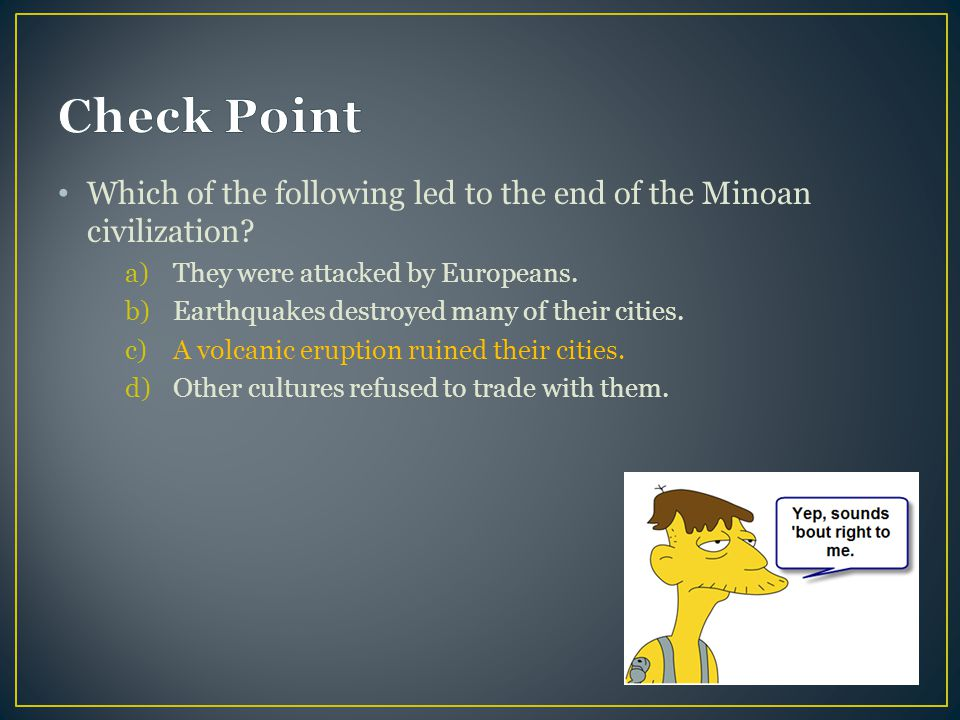 Check Point Which of the following led to the end of the Minoan civilization They were attacked by Europeans.