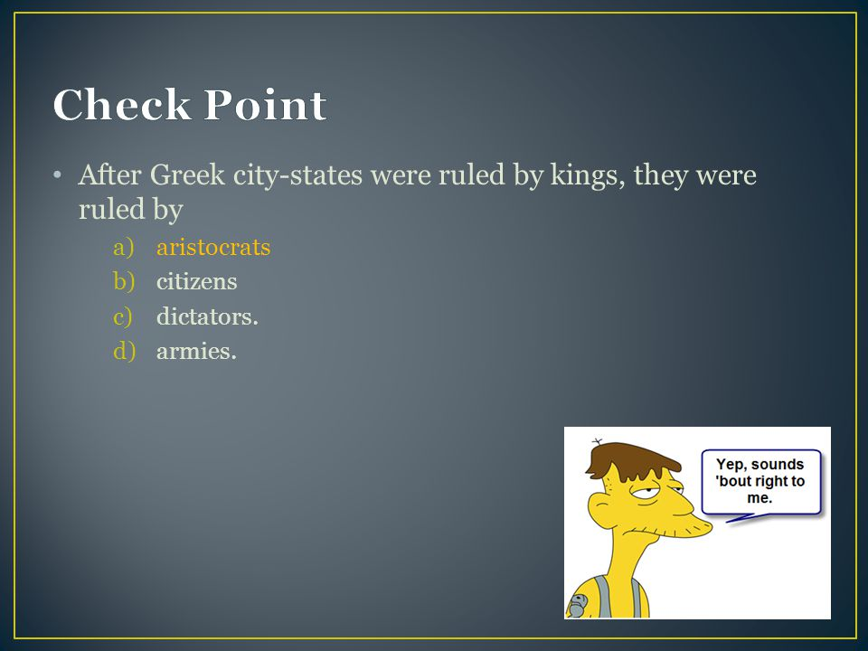 Check Point After Greek city-states were ruled by kings, they were ruled by. aristocrats. citizens.
