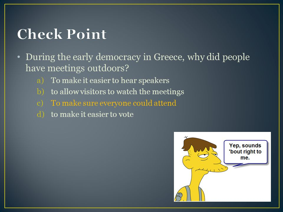 Check Point During the early democracy in Greece, why did people have meetings outdoors To make it easier to hear speakers.