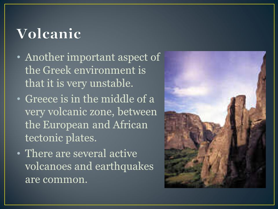 Volcanic Another important aspect of the Greek environment is that it is very unstable.