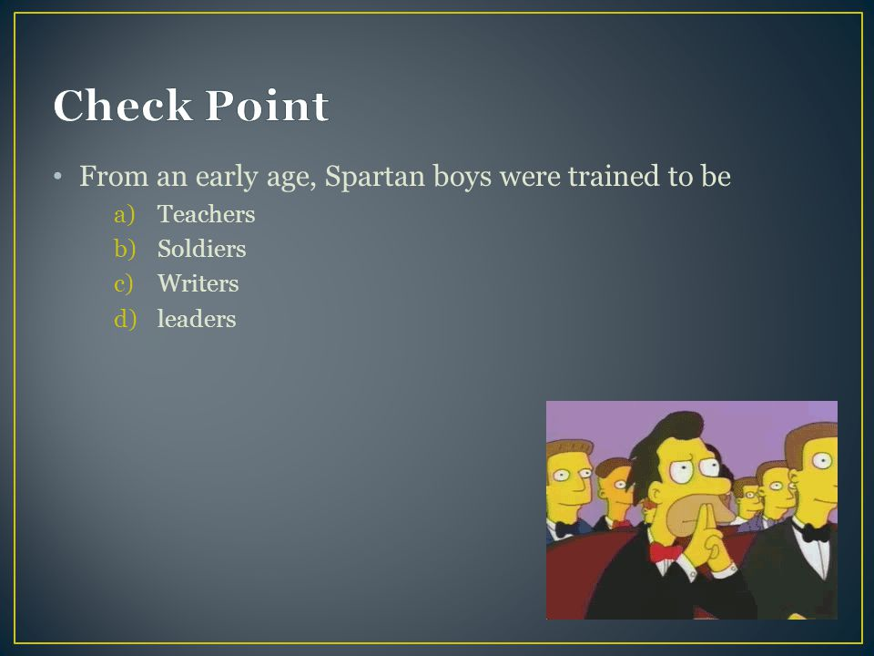 Check Point From an early age, Spartan boys were trained to be
