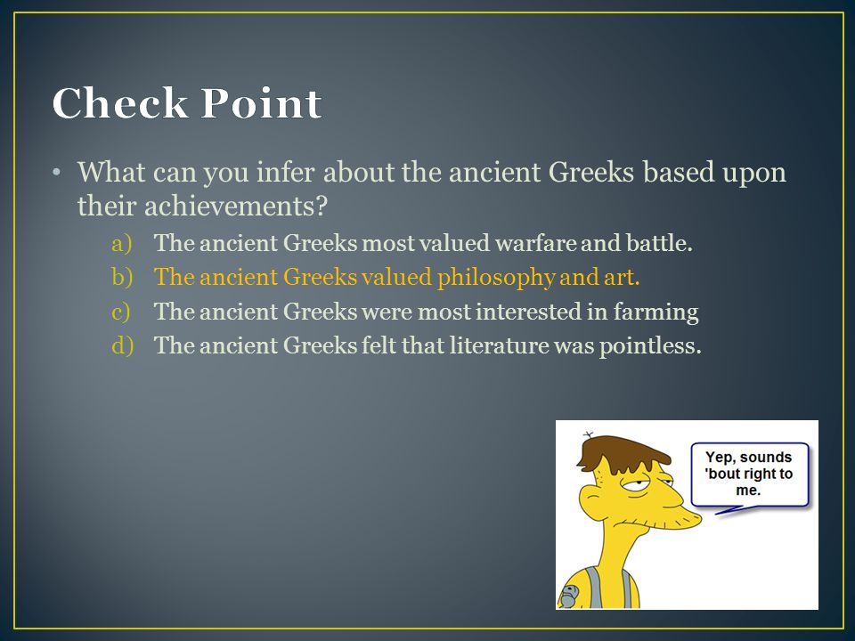 Check Point What can you infer about the ancient Greeks based upon their achievements The ancient Greeks most valued warfare and battle.