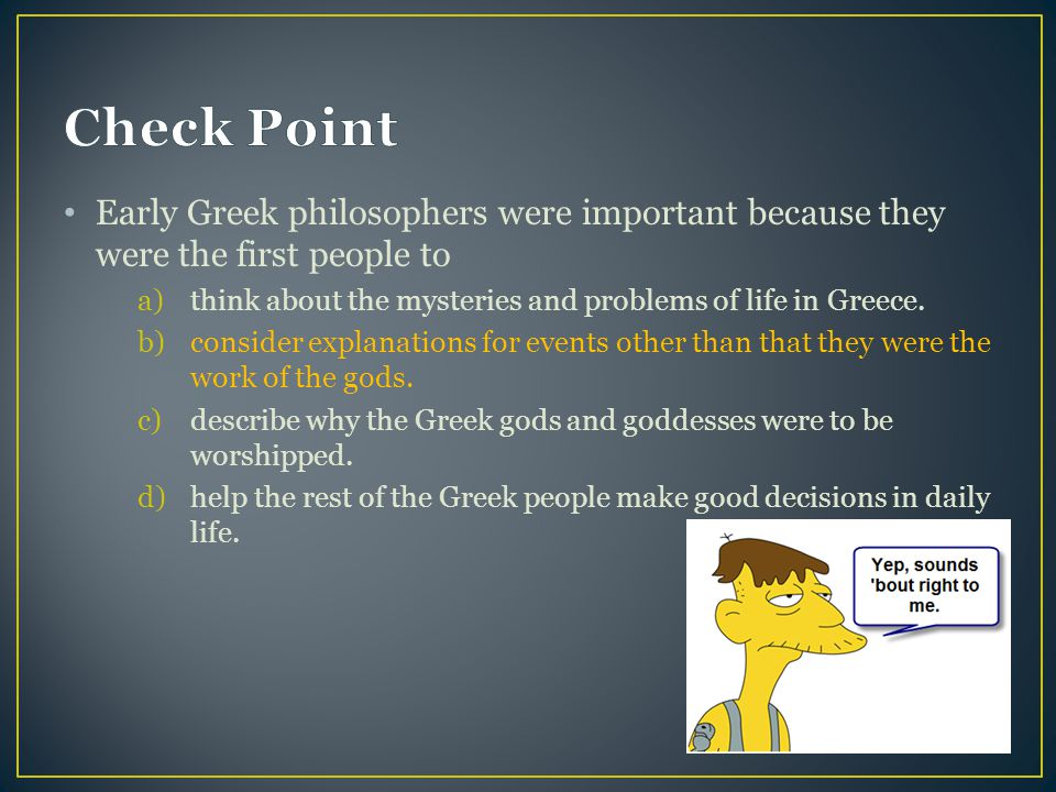 Check Point Early Greek philosophers were important because they were the first people to. think about the mysteries and problems of life in Greece.