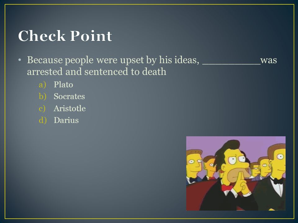 Check Point Because people were upset by his ideas, _________was arrested and sentenced to death. Plato.