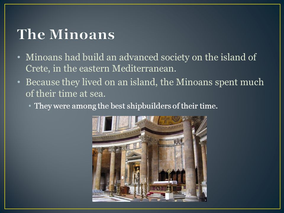 The Minoans Minoans had build an advanced society on the island of Crete, in the eastern Mediterranean.