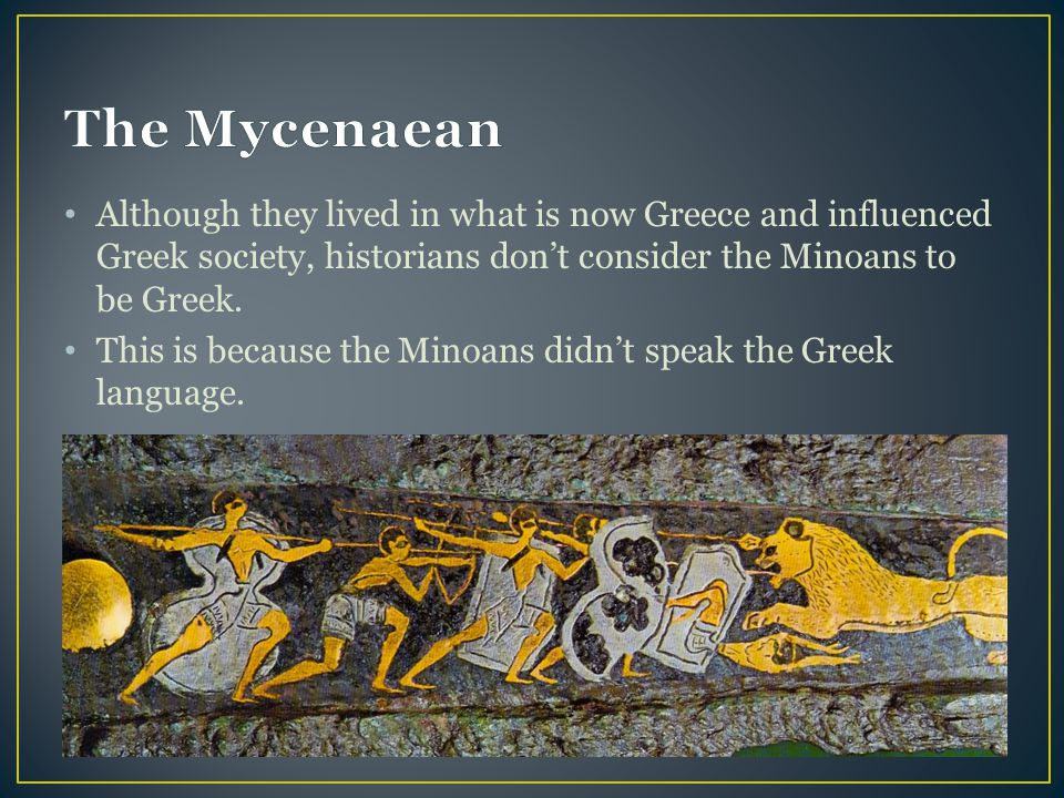 The Mycenaean Although they lived in what is now Greece and influenced Greek society, historians don't consider the Minoans to be Greek.