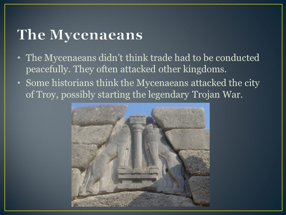 The Mycenaeans The Mycenaeans didn't think trade had to be conducted peacefully. They often attacked other kingdoms.