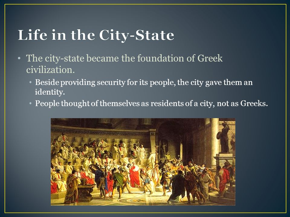 Life in the City-State The city-state became the foundation of Greek civilization.
