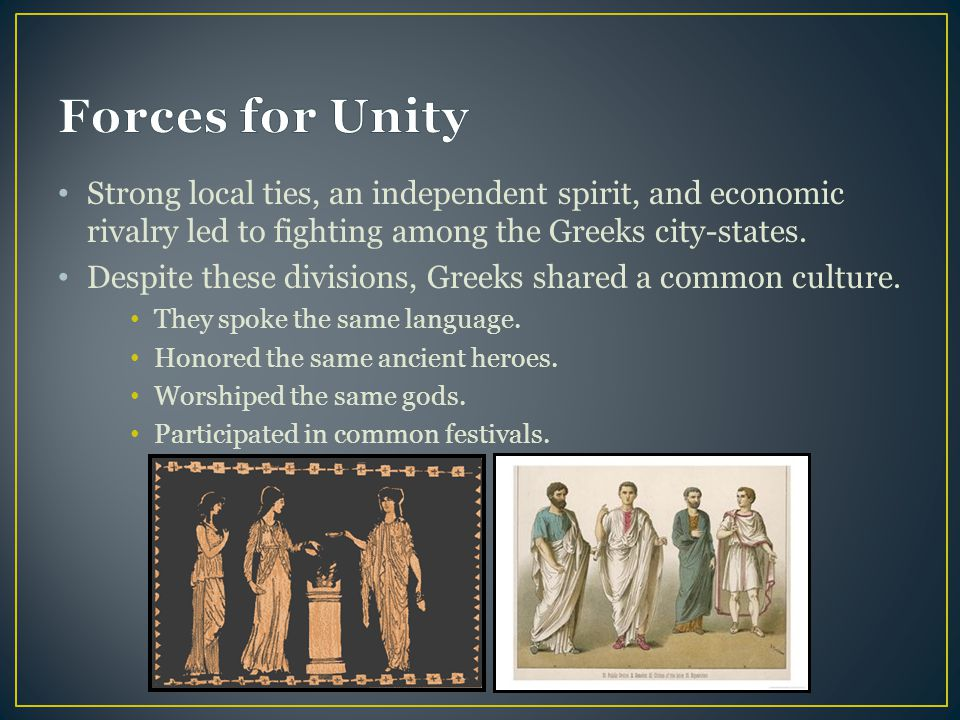 Forces for Unity Strong local ties, an independent spirit, and economic rivalry led to fighting among the Greeks city-states.