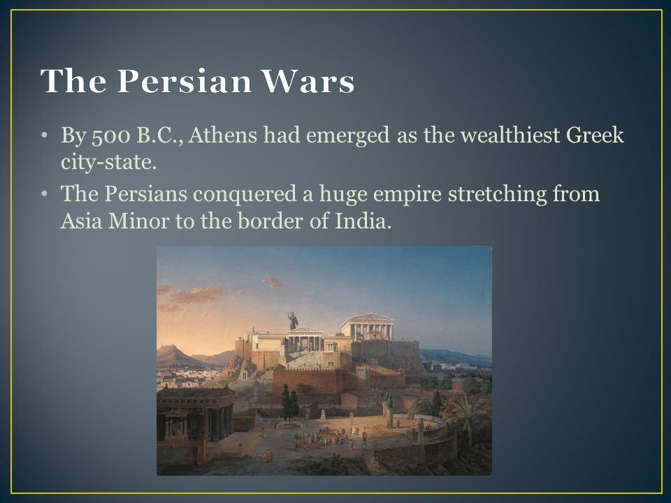 The Persian Wars By 500 B.C., Athens had emerged as the wealthiest Greek city-state.