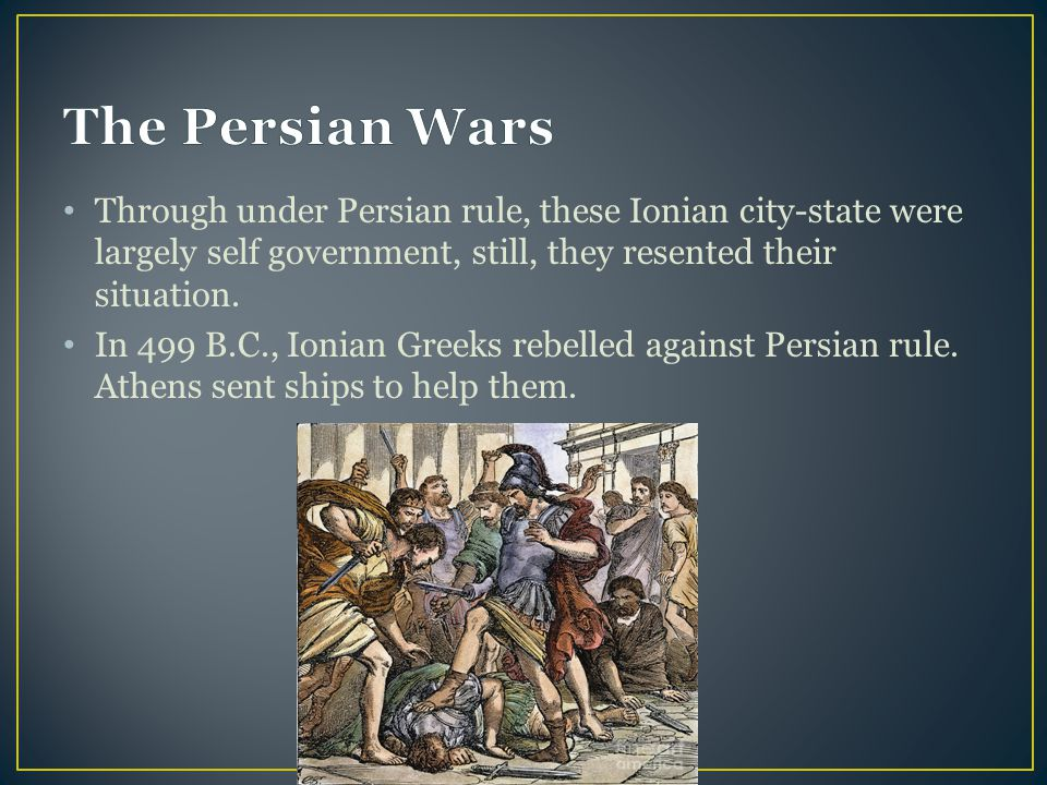 The Persian Wars Through under Persian rule, these Ionian city-state were largely self government, still, they resented their situation.