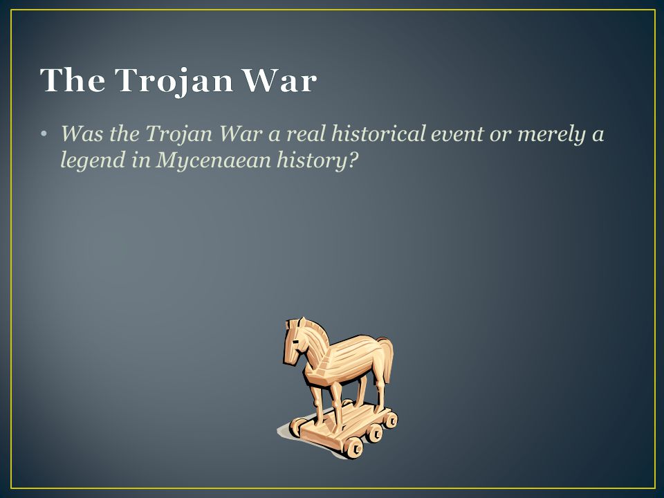 The Trojan War Was the Trojan War a real historical event or merely a legend in Mycenaean history