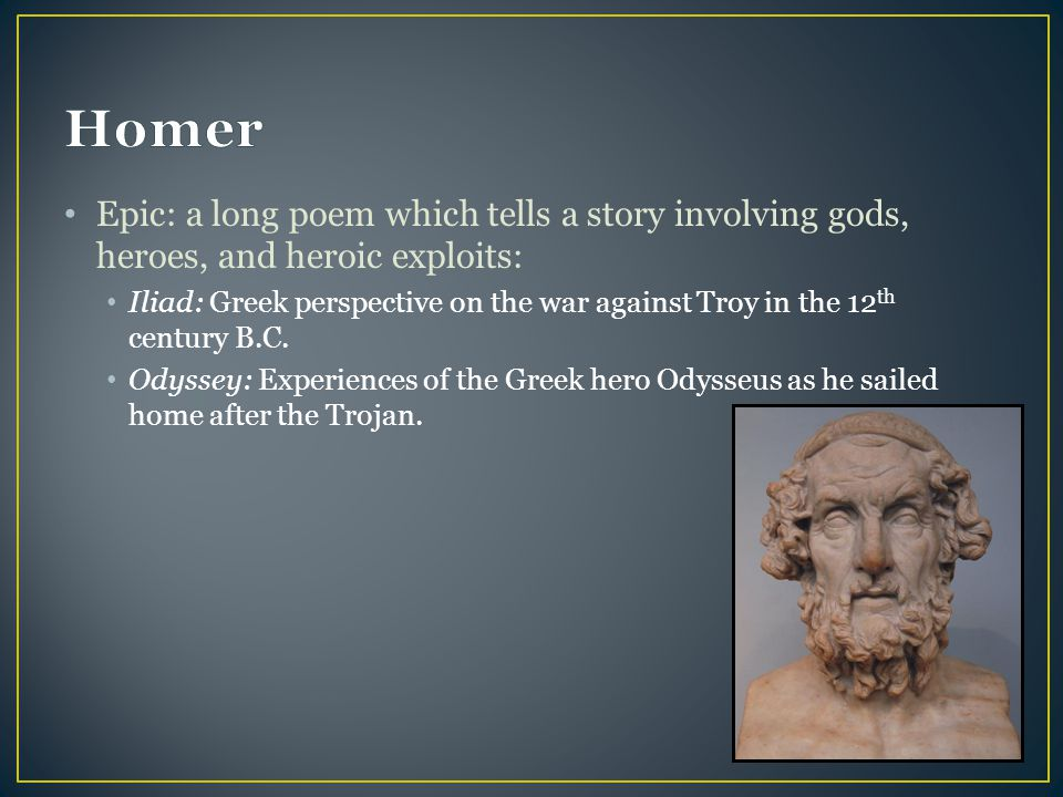 Homer Epic: a long poem which tells a story involving gods, heroes, and heroic exploits:
