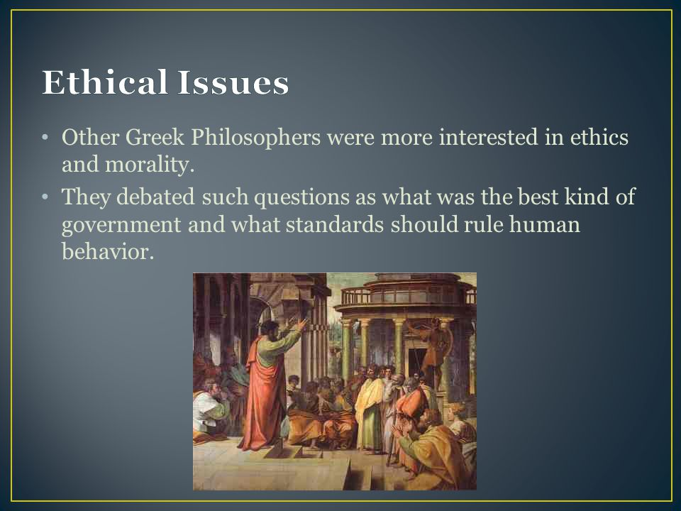Ethical Issues Other Greek Philosophers were more interested in ethics and morality.
